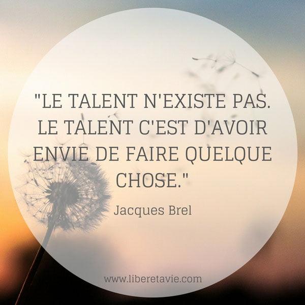 """""""Le talent n'existe pas. Le talent c'est d'avoir envie de faire quelque chose."""" citation Jacques Brel - www.liberetavie.com"""