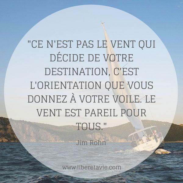 """""""Ce n'est pas le vent qui décide de votre destination, c'est l'orientation que vous donnez à votre voile. Le vent est pareil pour tout le monde."""" citation Jim Rohn - www.liberetavie.com"""